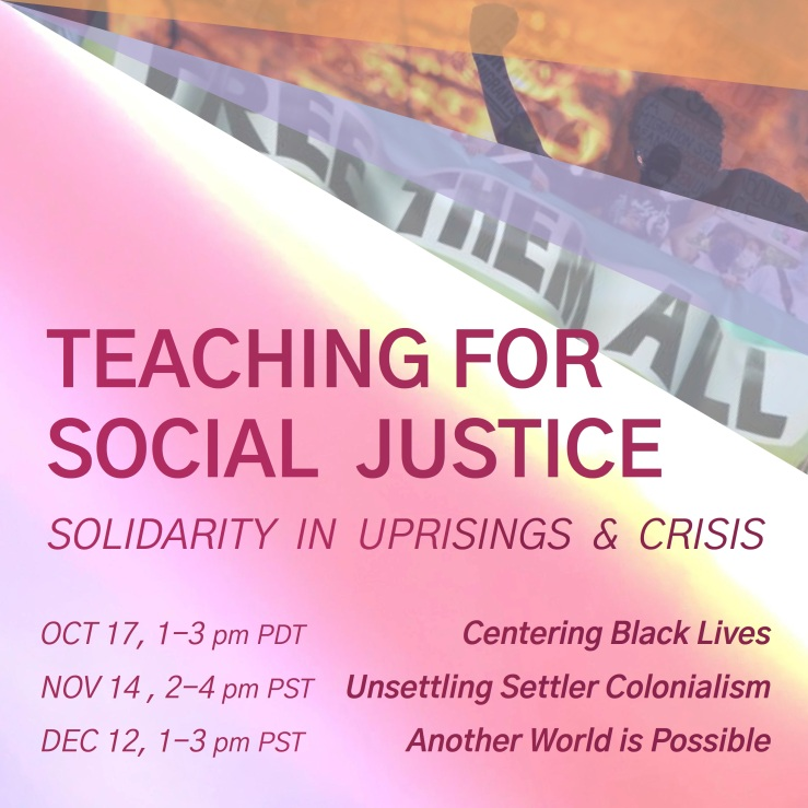 "A poster for Teaching for Social Justice: Solidarity in Uprisings and Crisis. Fuschia text over a watercolor background, purple, red, yellow, and white. Top right displays a triangular photo collage of a raised fist in front of a burning Minneapolis police precinct and protesters wearing masks, carrying a banner reading ""Free Them All"". Text on the poster reads: ""Teaching for Social Justice: Solidarity in Uprisings and Crisis"" and ""Oct 17, 1-3 pm - Centering Black Lives"" and ""Nov 14, 2-4 pm - Unsettling Settler Colonialism"" and ""Dec 12, 1-3 pm - Another World is Possible"""